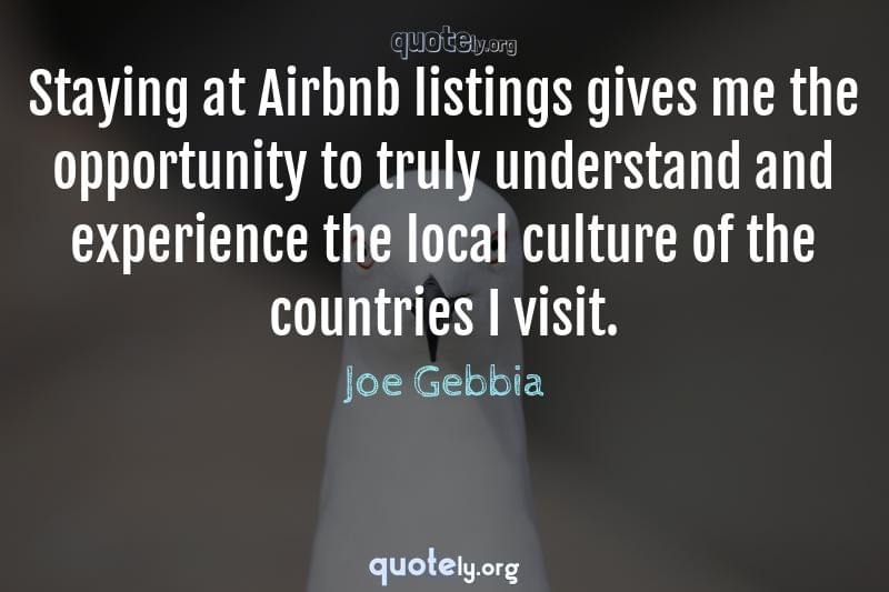 Staying at Airbnb listings gives me the opportunity to truly understand and experience the local culture of the countries I visit. by Joe Gebbia