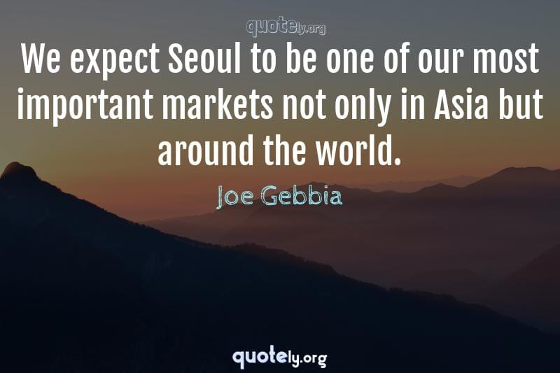 We expect Seoul to be one of our most important markets not only in Asia but around the world. by Joe Gebbia