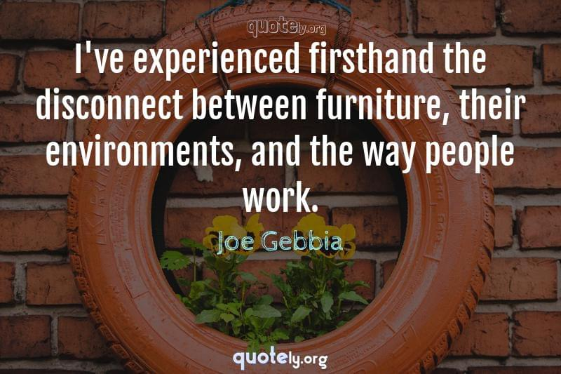 I've experienced firsthand the disconnect between furniture, their environments, and the way people work. by Joe Gebbia