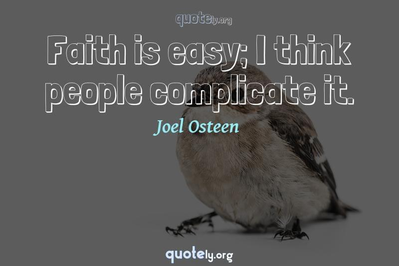 Faith is easy; I think people complicate it. by Joel Osteen