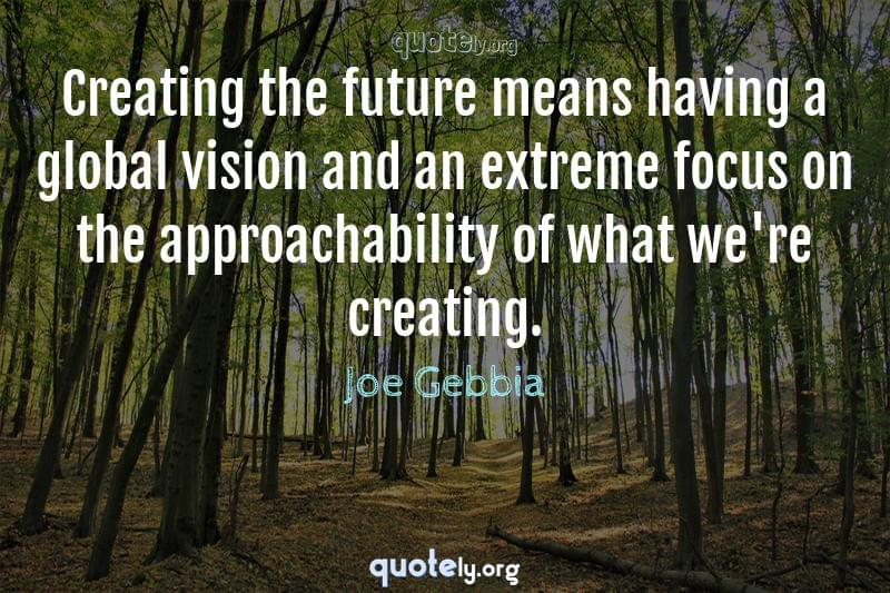 Creating the future means having a global vision and an extreme focus on the approachability of what we're creating. by Joe Gebbia