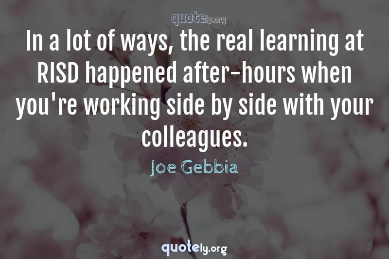 In a lot of ways, the real learning at RISD happened after-hours when you're working side by side with your colleagues. by Joe Gebbia