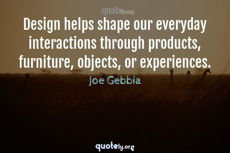 Design helps shape our everyday interactions through products, furniture, objects, or experiences. by Joe Gebbia