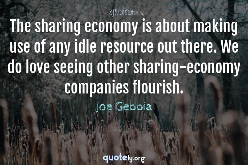 The sharing economy is about making use of any idle resource out there. We do love seeing other sharing-economy companies flourish. by Joe Gebbia