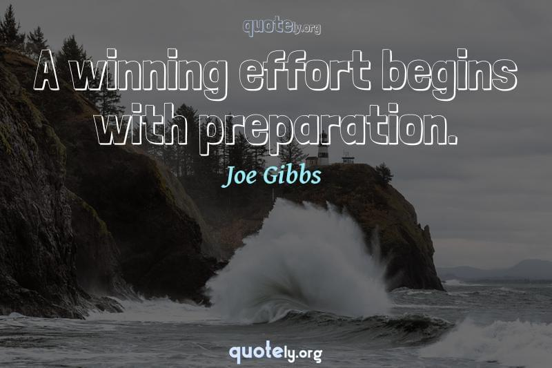 A winning effort begins with preparation. by Joe Gibbs