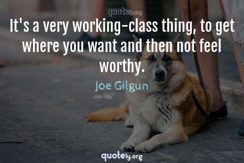 It's a very working-class thing, to get where you want and then not feel worthy. by Joe Gilgun