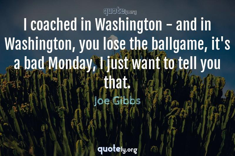 I coached in Washington - and in Washington, you lose the ballgame, it's a bad Monday, I just want to tell you that. by Joe Gibbs