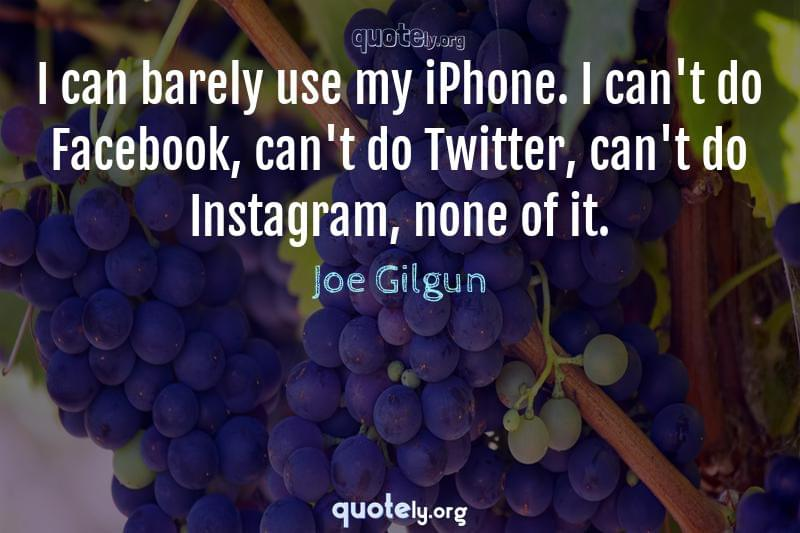 I can barely use my iPhone. I can't do Facebook, can't do Twitter, can't do Instagram, none of it. by Joe Gilgun