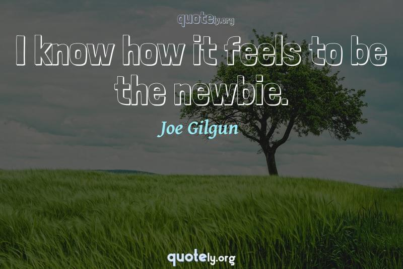 I know how it feels to be the newbie. by Joe Gilgun