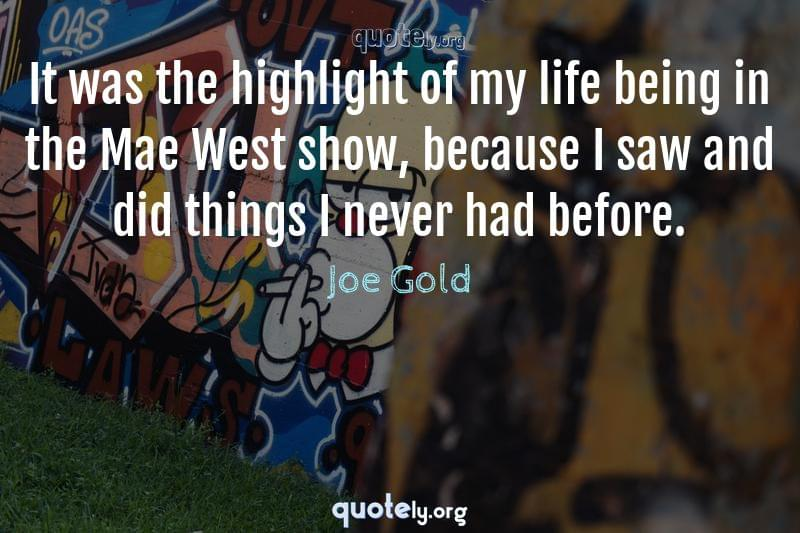 It was the highlight of my life being in the Mae West show, because I saw and did things I never had before. by Joe Gold