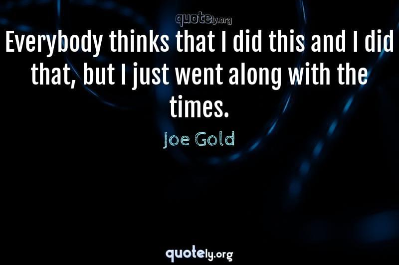 Everybody thinks that I did this and I did that, but I just went along with the times. by Joe Gold