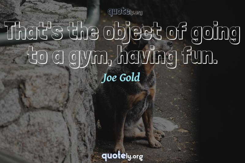That's the object of going to a gym, having fun. by Joe Gold
