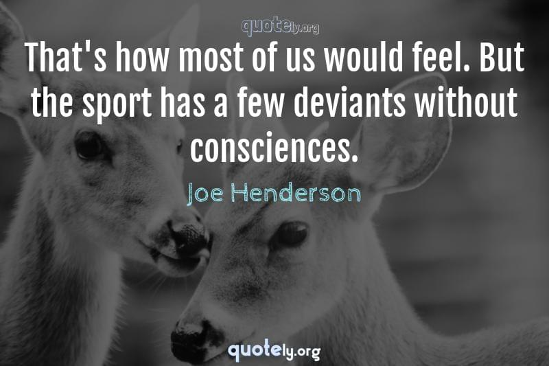 That's how most of us would feel. But the sport has a few deviants without consciences. by Joe Henderson