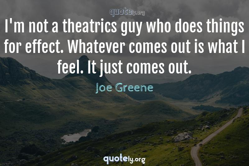 I'm not a theatrics guy who does things for effect. Whatever comes out is what I feel. It just comes out. by Joe Greene