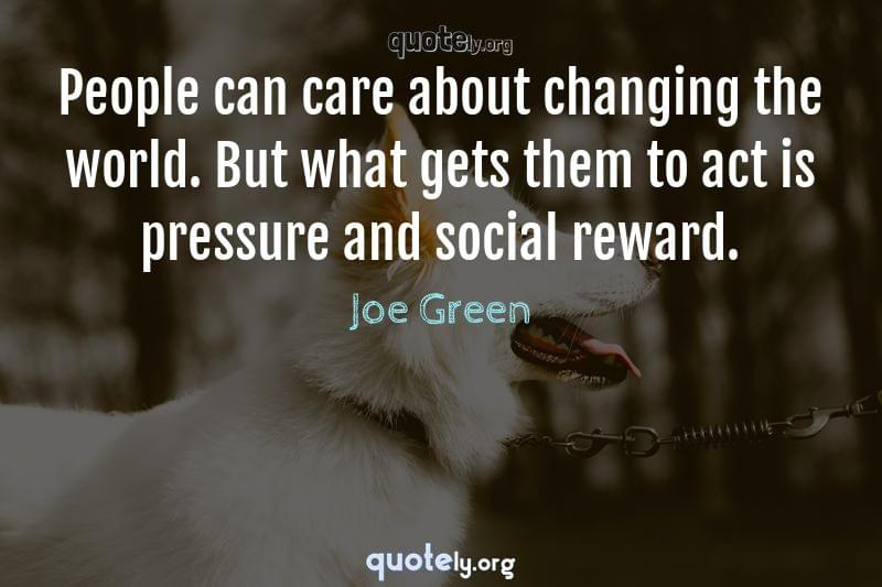 People can care about changing the world. But what gets them to act is pressure and social reward. by Joe Green