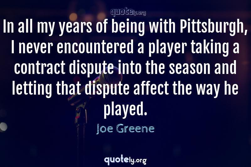 In all my years of being with Pittsburgh, I never encountered a player taking a contract dispute into the season and letting that dispute affect the way he played. by Joe Greene