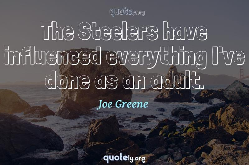 The Steelers have influenced everything I've done as an adult. by Joe Greene