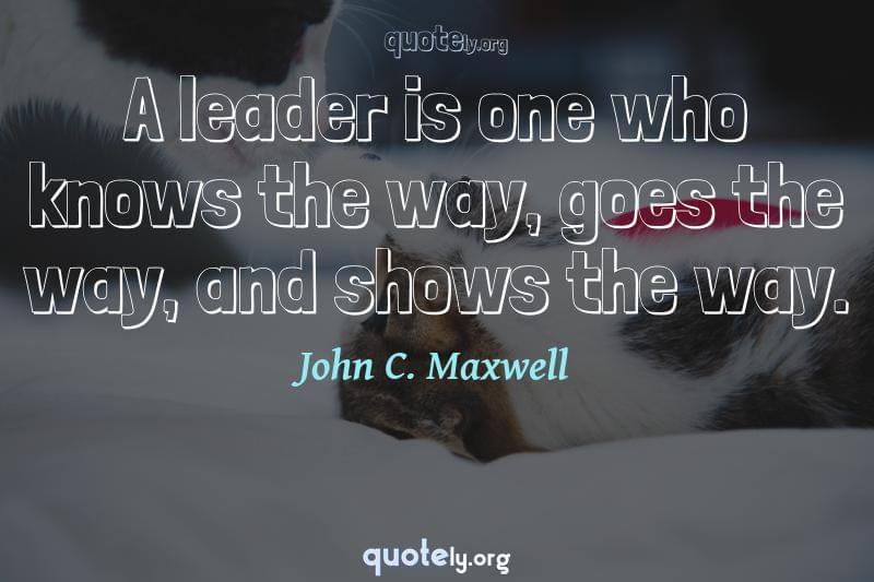 A leader is one who knows the way, goes the way, and shows the way. by John C. Maxwell