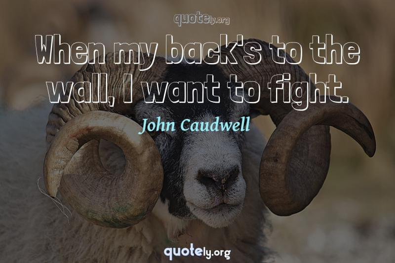When my back's to the wall, I want to fight. by John Caudwell
