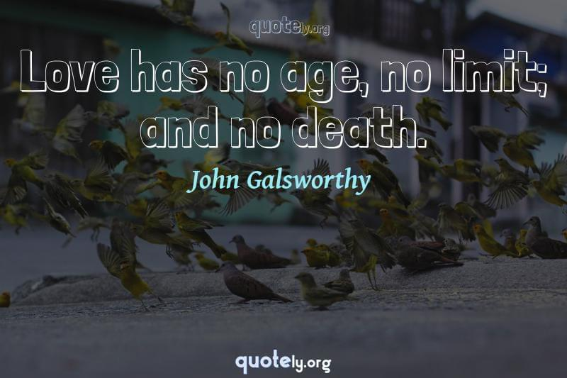 Love has no age, no limit; and no death. by John Galsworthy