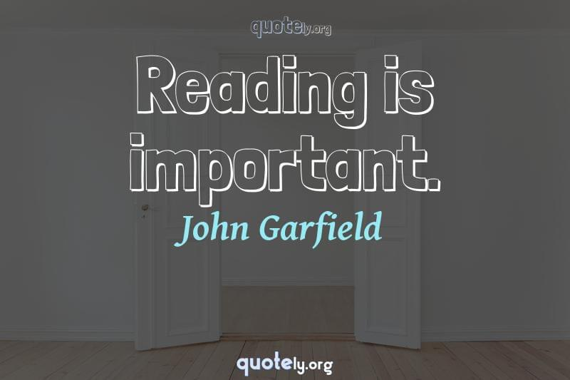 Reading is important. by John Garfield
