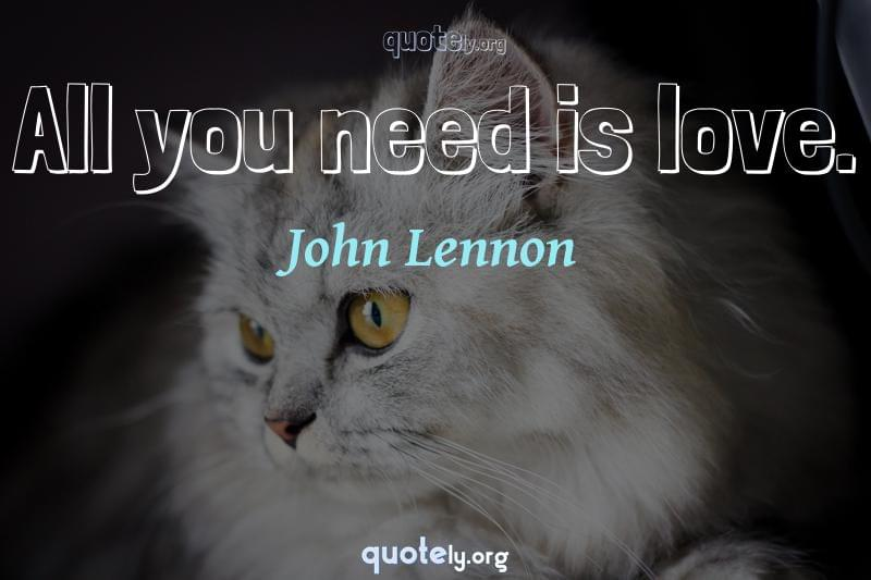 All you need is love. by John Lennon