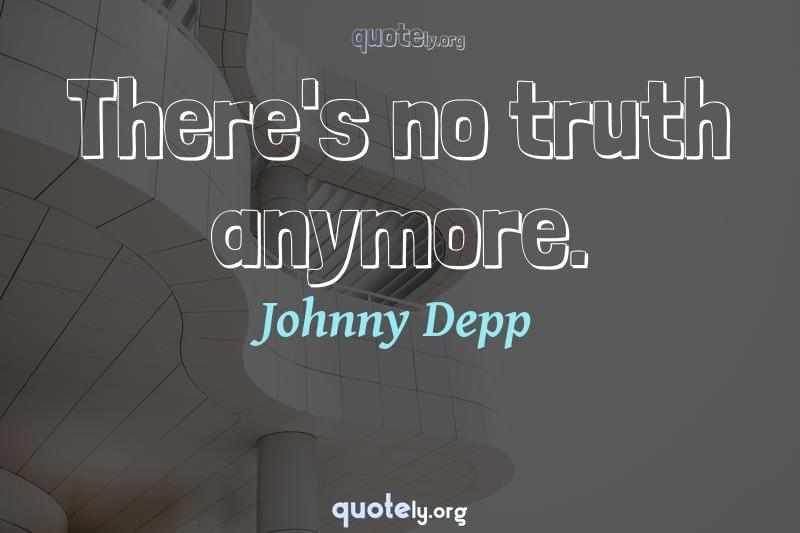 There's no truth anymore. by Johnny Depp
