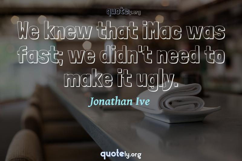 We knew that iMac was fast; we didn't need to make it ugly. by Jonathan Ive