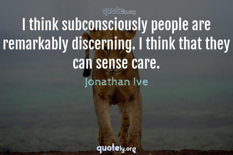 I think subconsciously people are remarkably discerning. I think that they can sense care. by Jonathan Ive