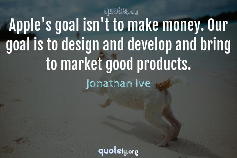 Apple's goal isn't to make money. Our goal is to design and develop and bring to market good products. by Jonathan Ive