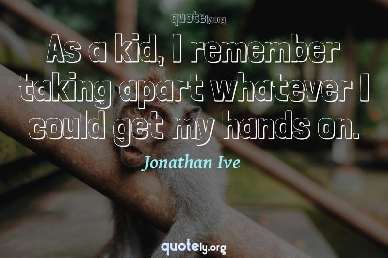 As a kid, I remember taking apart whatever I could get my hands on. by Jonathan Ive