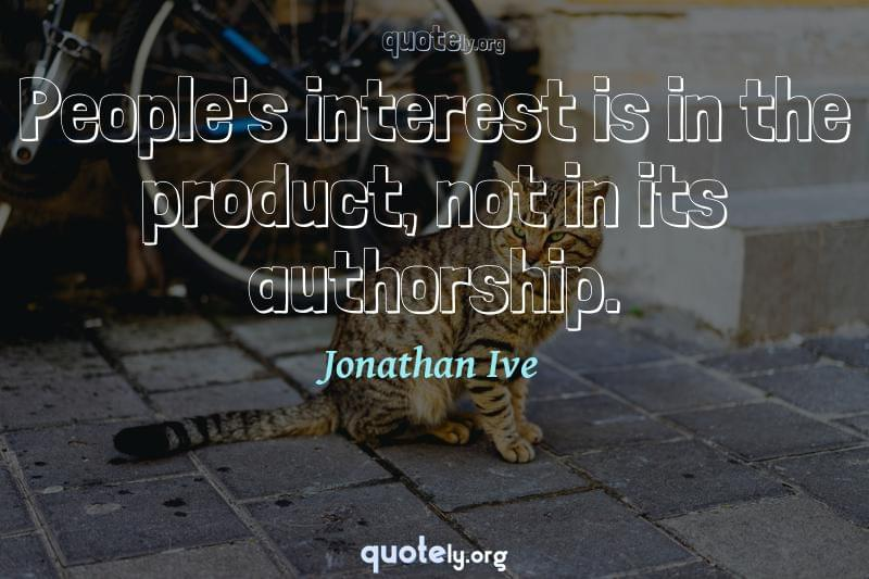 People's interest is in the product, not in its authorship. by Jonathan Ive