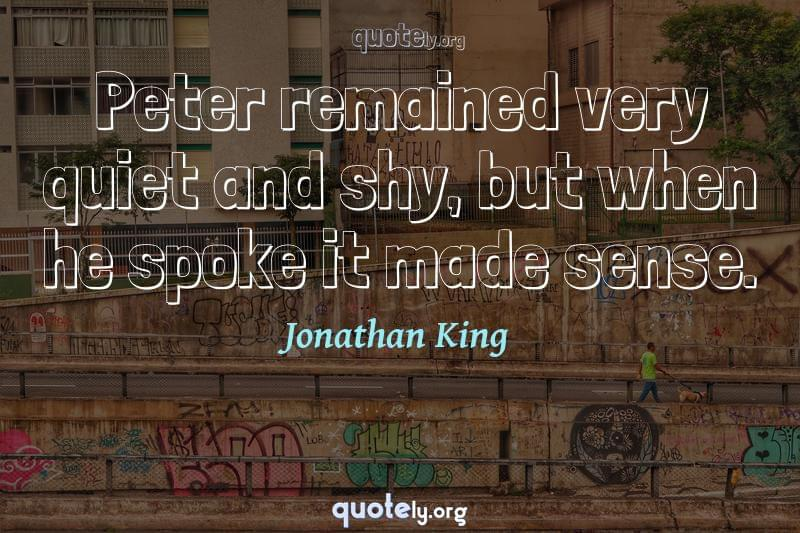 Peter remained very quiet and shy, but when he spoke it made sense. by Jonathan King