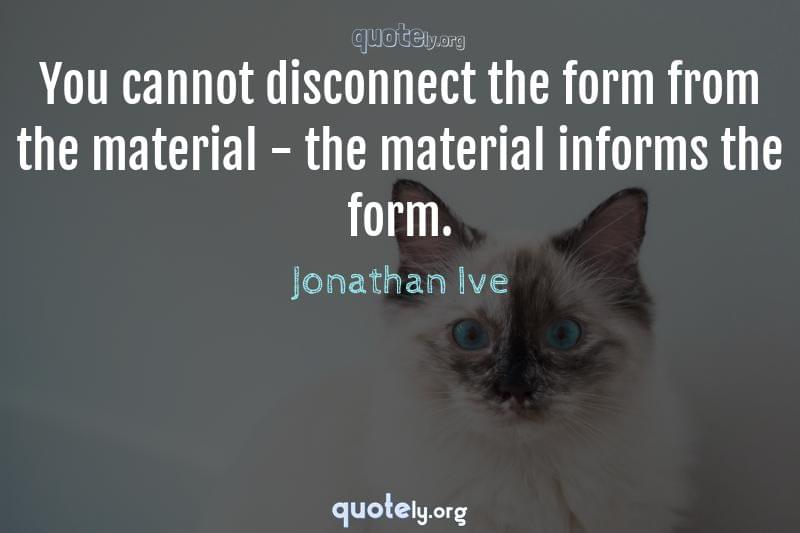 You cannot disconnect the form from the material - the material informs the form. by Jonathan Ive