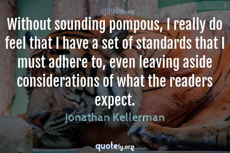 Without sounding pompous, I really do feel that I have a set of standards that I must adhere to, even leaving aside considerations of what the readers expect. by Jonathan Kellerman