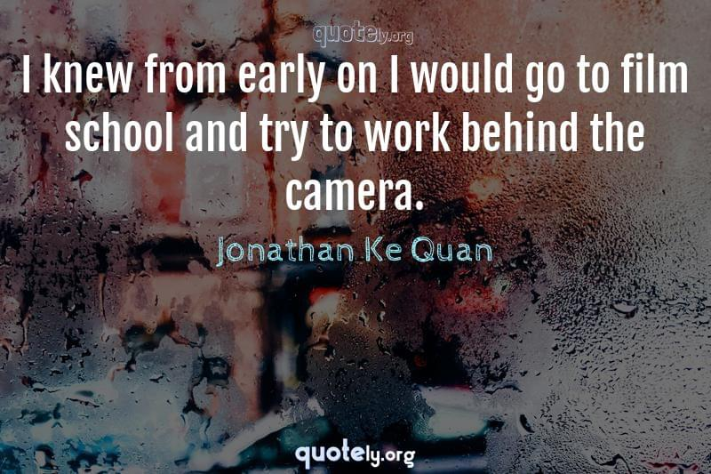I knew from early on I would go to film school and try to work behind the camera. by Jonathan Ke Quan