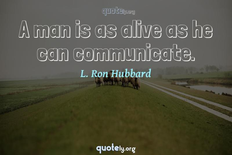 A man is as alive as he can communicate. by L. Ron Hubbard