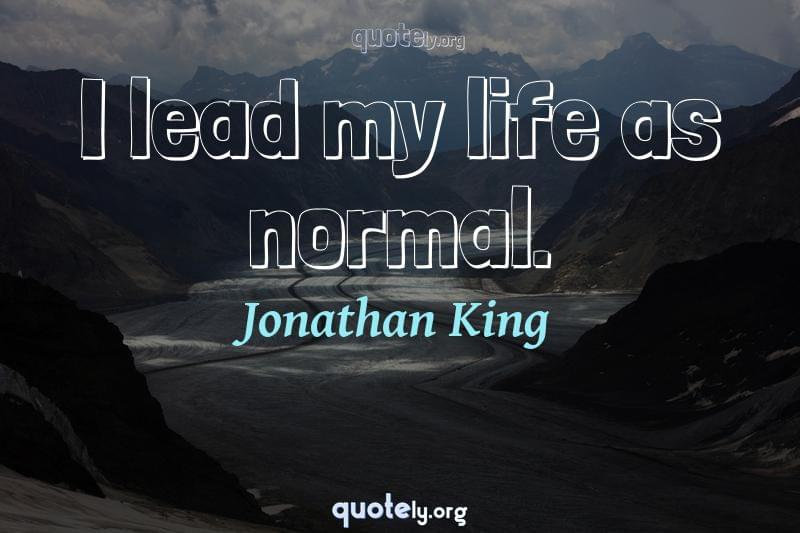 I lead my life as normal. by Jonathan King