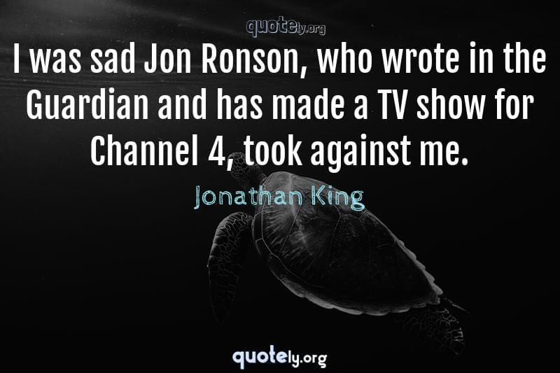I was sad Jon Ronson, who wrote in the Guardian and has made a TV show for Channel 4, took against me. by Jonathan King