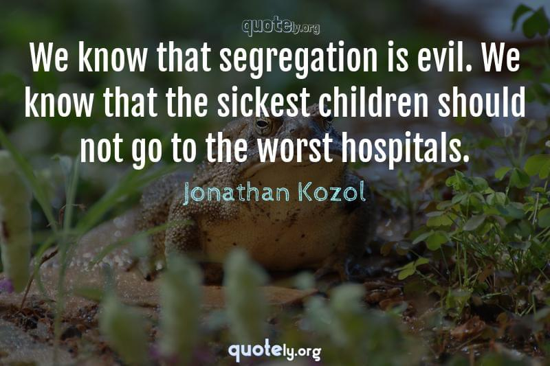 We know that segregation is evil. We know that the sickest children should not go to the worst hospitals. by Jonathan Kozol
