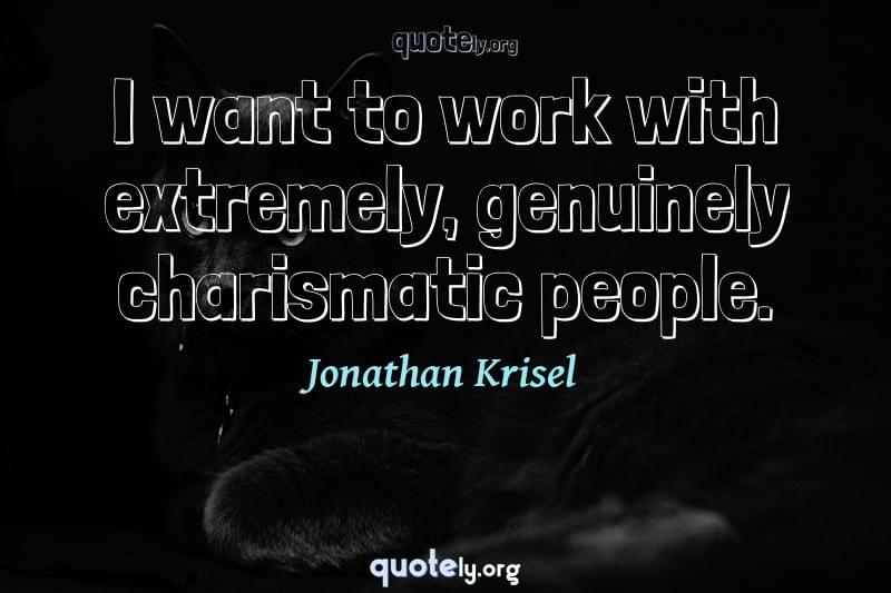 I want to work with extremely, genuinely charismatic people. by Jonathan Krisel