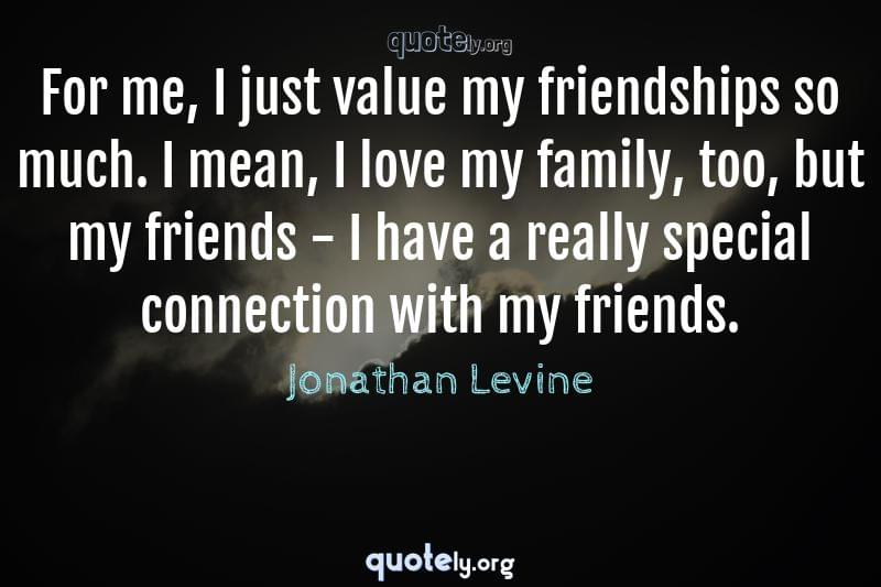 For me, I just value my friendships so much. I mean, I love my family, too, but my friends - I have a really special connection with my friends. by Jonathan Levine