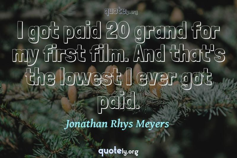 I got paid 20 grand for my first film. And that's the lowest I ever got paid. by Jonathan Rhys Meyers