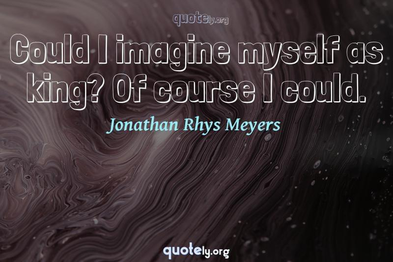 Could I imagine myself as king? Of course I could. by Jonathan Rhys Meyers