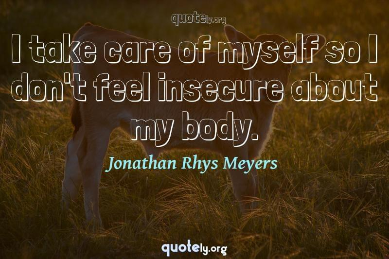 I take care of myself so I don't feel insecure about my body. by Jonathan Rhys Meyers