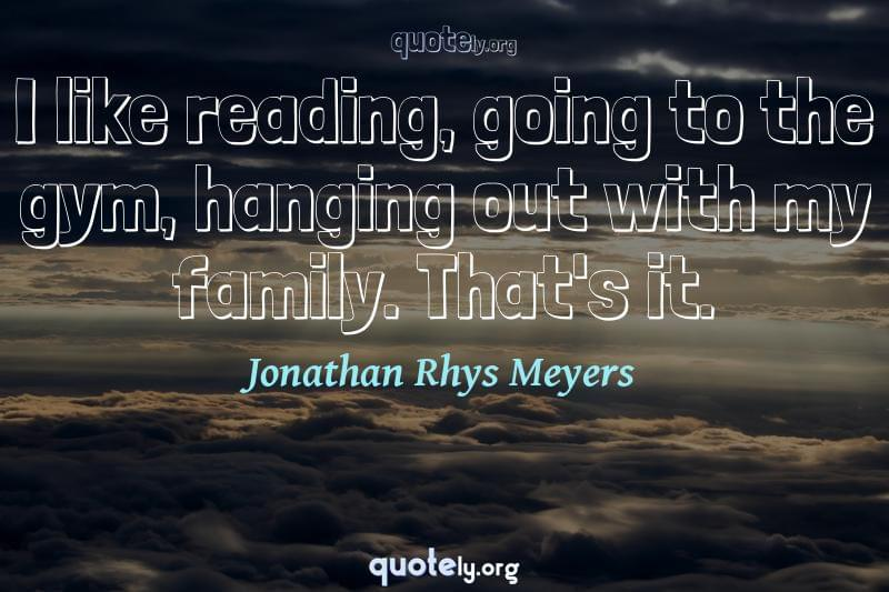I like reading, going to the gym, hanging out with my family. That's it. by Jonathan Rhys Meyers