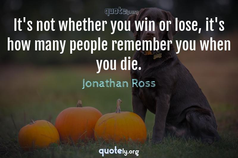 It's not whether you win or lose, it's how many people remember you when you die. by Jonathan Ross