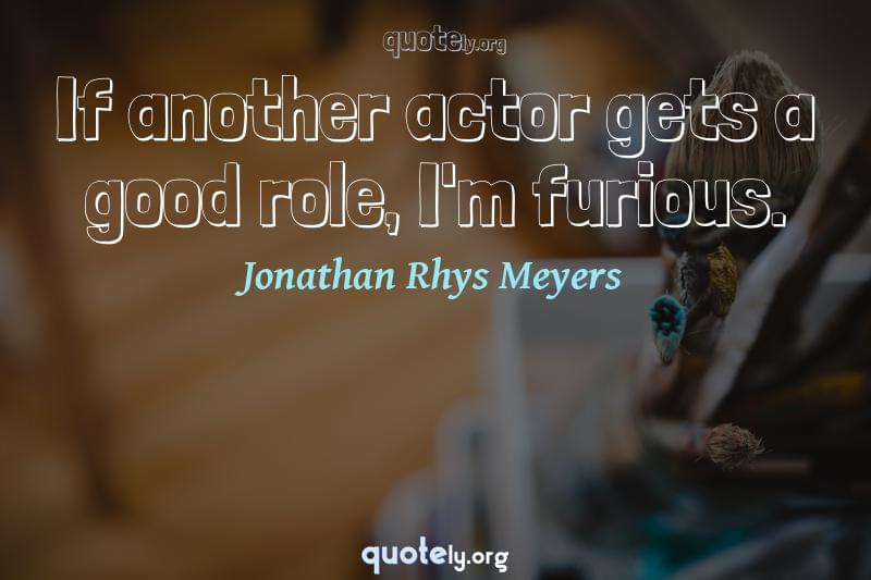 If another actor gets a good role, I'm furious. by Jonathan Rhys Meyers