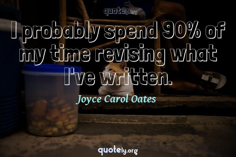 I probably spend 90% of my time revising what I've written. by Joyce Carol Oates