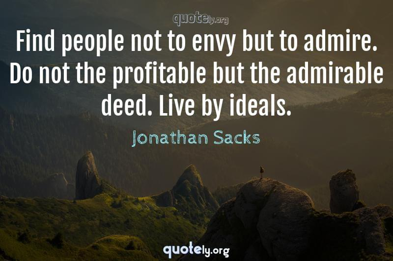 Find people not to envy but to admire. Do not the profitable but the admirable deed. Live by ideals. by Jonathan Sacks